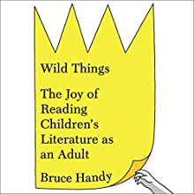 Wild Things: The Joy of Reading Children's Literature as an Adult Audiobook by Bruce Handy Narrated by Bruce Handy