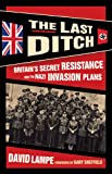 The Last Ditch: Britains Secret Resistance and the Nazi Invasion Plans