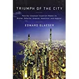 Triumph of the City: How Our Greatest Invention Makes Us Richer, Smarter, Greener, Healthier, and Happier ~ Edward L. Glaeser