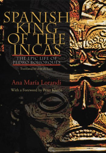 Spanish King of the Incas: The Epic Life of Pedro Bohorques (Illuminations: Cultural Formations of the Americas)