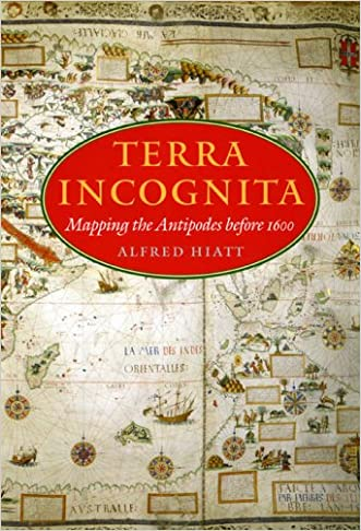 Terra Incognita: Mapping the Antipodes before 1600 written by Alfred Hiatt