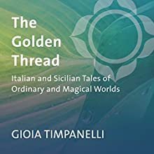 The Golden Thread: Italian and Sicilian Tales of Ordinary and Magical Worlds  by Gioia Timpanelli Narrated by Gioia Timpanelli