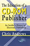 The Education of a CD-ROM Publisher: An Insider's History of Electronic Publishing (0966458613) by Andrews, Chris
