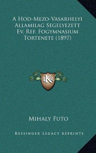 A Hod-Mezo-Vasarhelyi Allamilag Segelyezett Ev. Ref. Fogymnasium Tortenete (1897)