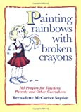 Painting Rainbows with Broken Crayons: 101 Prayers for Teachers, Parents, and Other Caretakers