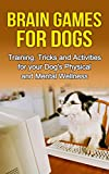 Brain Games for Dogs: Training, Tricks and Activities for your Dog's Physical and Mental wellness (Dog health,Dog tricks, train your dog,interactive games … How to train a dog Book 1)