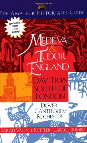 The Amateur Historians' Guide to Medieval and Tudor England: Day Trips South of London - Dover, Canterbury, Rochester (Capital Travels)