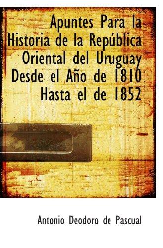 Apuntes Para la Historia de la Rep blica Oriental del Uruguay Desde el A o de 1810 Hasta el de 1852 (Spanish Edition)
