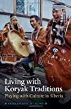 img - for Living with Koryak Traditions: Playing with Culture in Siberia book / textbook / text book