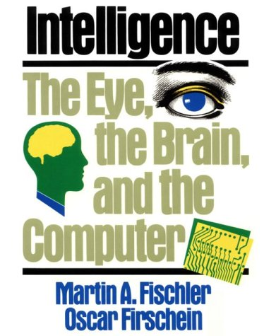 Intelligence: The Eye, the Brain, and the Computer, MARTIN A. FISCHLER, OSCAR FIRSCHEIN