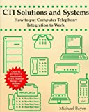 CTI Solutions and Systems: How to Put Computer Telephony Integration to Work