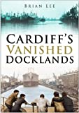 Cardiff's Vanished Docklands (0750944242) by Lee, Brian