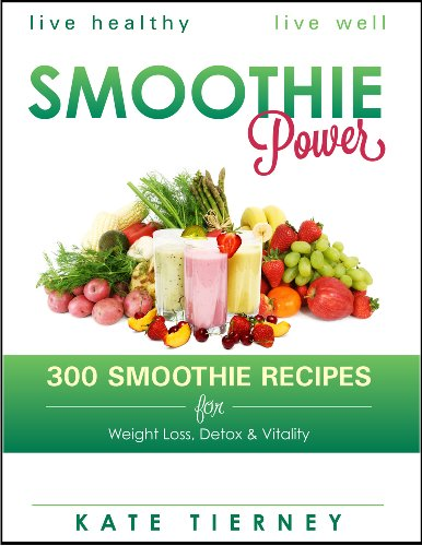 Smoothie Power - 300 Delicious Recipes for Weight Loss, Detox & Vitality (Transform Your Life In Less Than 30 Days)