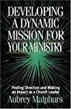 Developing a Dynamic Mission for Your Ministry: Finding Direction and Making an Impact as a Church Leader (0825431891) by Malphurs, Aubrey