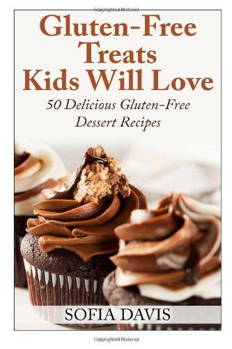 Gluten-Free Treats Kids Will Love: 50 Delicious Gluten-Free Dessert Recipes by Sofia Davis