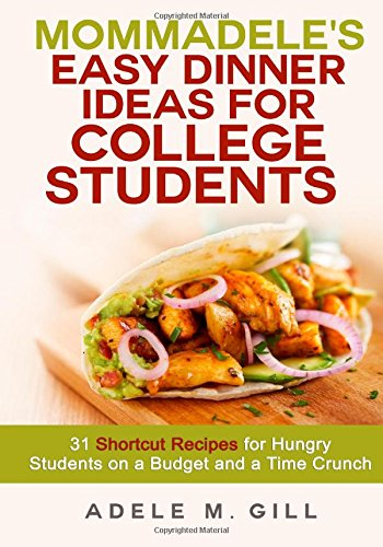 Mommadele's Easy Dinner Ideas for College Students: 31 Shortcut Recipes for Hungry Students on a Budget and a Time Crunch by Adele M Gill