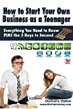 img - for How to Start Your Own Business as a Teenager: Everything You Need to Know PLUS the Three Keys to Succeed book / textbook / text book