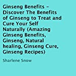 Ginseng Benefits: Discover the Benefits of Ginseng to Treat and Cure Yourself Naturally | Sharlene Snow