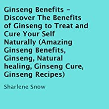 Ginseng Benefits: Discover the Benefits of Ginseng to Treat and Cure Yourself Naturally (       UNABRIDGED) by Sharlene Snow Narrated by Ronald D. Miller