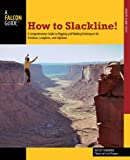 How to Slackline!: A Comprehensive Guide to Rigging and Walking Techniques for Tricklines, Longlines, and Highlines (How t...