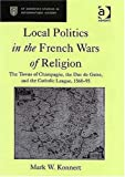 Local Politics in the French Wars of Religion: The Towns of Champagne, the Duc de Guise, and the Catholic League, 1560-95 (St Andrews Studies in Reformation History)