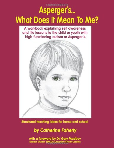 Asperger's What Does It Mean to Me?: A Workbook Explaining Self Awareness and Life Lessons to the Child or Youth with High Functioning Autism or Aspergers.: Catherine Faherty, Gary B. Mesibov: 9781885477590: Amazon.com: Books