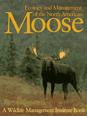Ecology and Management of the North American Moose (Zoo and Aquarium Biology and Conservation Series)
