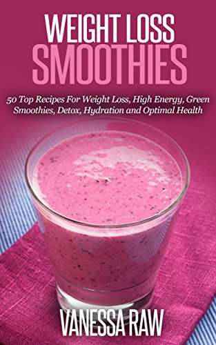 Smoothies for Weight Loss: 50 Delicious Recipes For Weight Loss, High Energy, Green Smoothies, Detox, Hydration and Optimal Health (Vegan Recipes Book 3) by Vanessa Raw