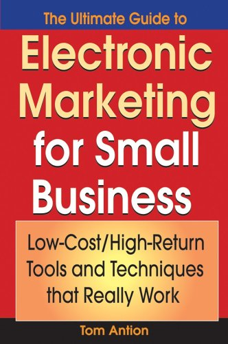 The Ultimate Guide to Electronic Marketing for Small Business: Low-Cost/High Return Tools and Techniques that Really Work, Tom Antion