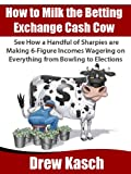 How to Milk the Betting Exchange Cash Cow: See how a handful of sharpies are making 6-figure incomes wagering on everything from bowling to elections