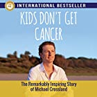 Kids Don't Get Cancer: The Remarkably Inspiring Story of Michael Crossland Hörbuch von Michael Crossland Gesprochen von: Natalie Feehan