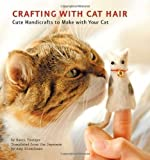 Kaori Tsutaya Crafting with Cat Hair: Cute Handicrafts to Make with Your Cat by Kaori Tsutaya (2011)