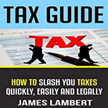 Tax Guide: How to Slash Your Taxes Quickly, Easily and Legally Audiobook by James Lambert Narrated by Barth Buchmann