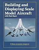 Building and Displaying Scale Model Aircraft with Paul Boyer (0890242372) by Boyer, Paul