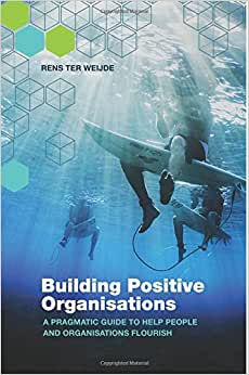 Building Positive Organisations: A Pragmatic Guide To Help People And Organisations Flourish