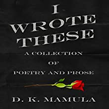 I Wrote These: A Collection of Poetry and Prose Audiobook by D. K. Mamula Narrated by Theresa Stephens