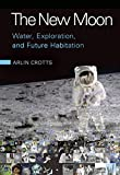 Arlin Crotts The New Moon: Water, Exploration, and Future Habitation
