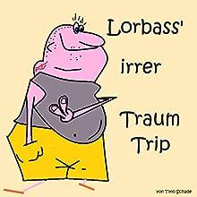 Lorbass' irrer Traum-Trip Hörbuch von Timo Schade Gesprochen von: Timo Schade