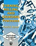 Turning, Milling and Grinding Processes (Workshop Technology Series) (0340625031) by Byrne, Patrick