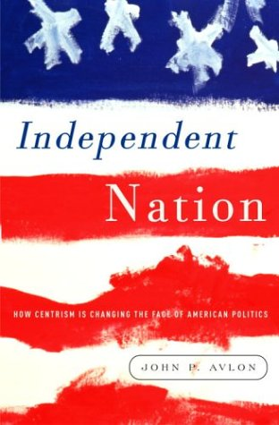 Independent Nation : How the Vital Center Is Changing American Politics, Avlon,John