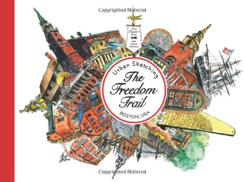 Urban Sketching The Freedom Trail: Walking and Sketching Boston's Famous Trail.