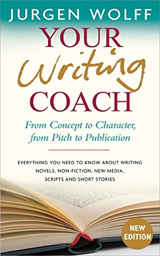 Your Writing Coach: From Concept to Character, from Pitch to Publication – Everything You Need to Know About Writing Novels, Non-fiction, New Media, Scripts and Short Stories