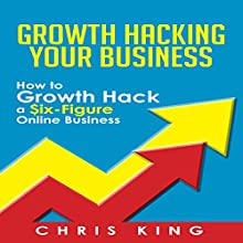 Growth Hacking Your Business: How to Growth Hack a Six-Figure Online Business (       UNABRIDGED) by Chris King Narrated by Mark Moseley