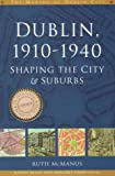 Ruth McManus Dublin 1910-40: Shaping the City and Suburbs (Making of Dublin City)