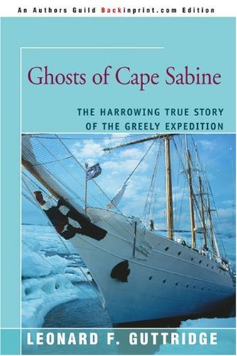 Ghosts of Cape Sabine: The Harrowing True Story of the Greely Expedition: Leonard Guttridge: 9780595409693: Amazon.com: Books