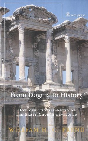 From Dogma to History : How Our Understanding of the Early Church Developed, W. H. FREND C.