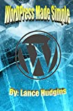 WordPress Made Simple: Your Complete WordPress Guide to Building a Website (WordPress For Beginners Book 1)