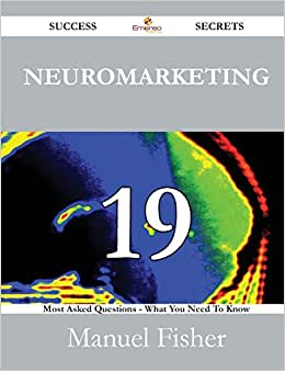 Neuromarketing 19 Success Secrets - 19 Most Asked Questions On Neuromarketing - What You Need To Know