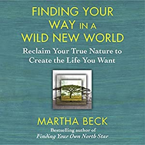 Finding Your Way in a Wild New World: Reclaim Your True Nature to Create the Life You Want | [Martha Beck]