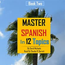 Master Spanish in 12 Topics, Book 2: Over 220 Intermediate Words and Phrases Explained Audiobook by David Michaels Narrated by Claudia R. Barrett, Rebecca María